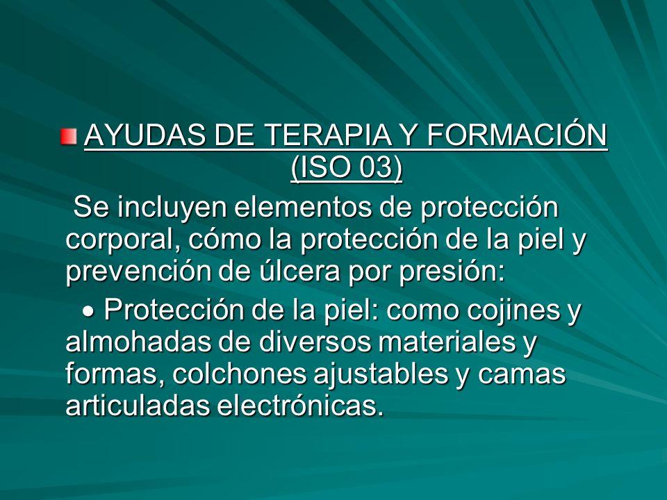 AYUDAS DE TERAPIA Y FORMACIÓN (ISO 03) Se incluyen elementos de protección corporal, cómo la protección de la piel y prevención de úlcera por presión: Se incluyen elementos de protección corporal, cómo la protección de la piel y prevención de úlcera por presión: Protección de la piel: como cojines y almohadas de diversos materiales y formas, colchones ajustables y camas articuladas electrónicas.