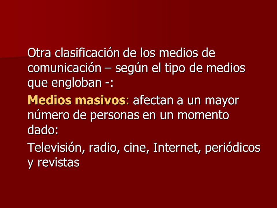 Otra clasificación de los medios de comunicación – según el tipo de medios que engloban -: Medios masivos: afectan a un mayor número de personas en un