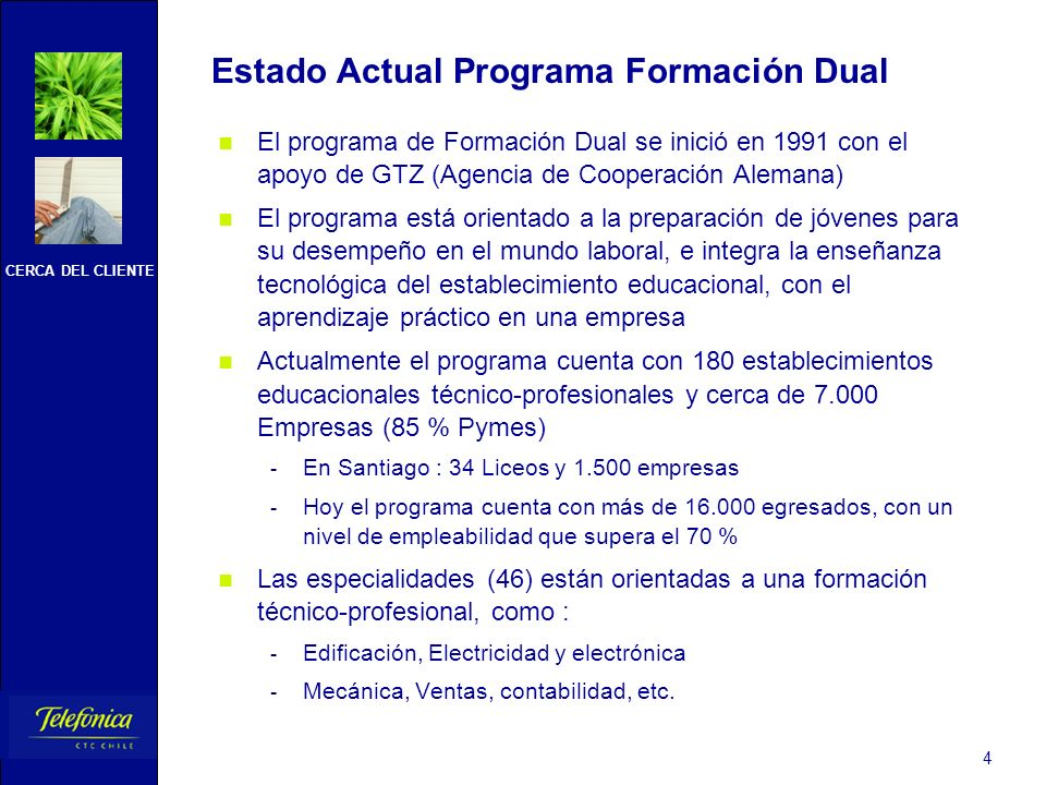 CERCA DEL CLIENTE 4 Estado Actual Programa Formación Dual El programa de Formación Dual se inició en 1991 con el apoyo de GTZ (Agencia de Cooperación