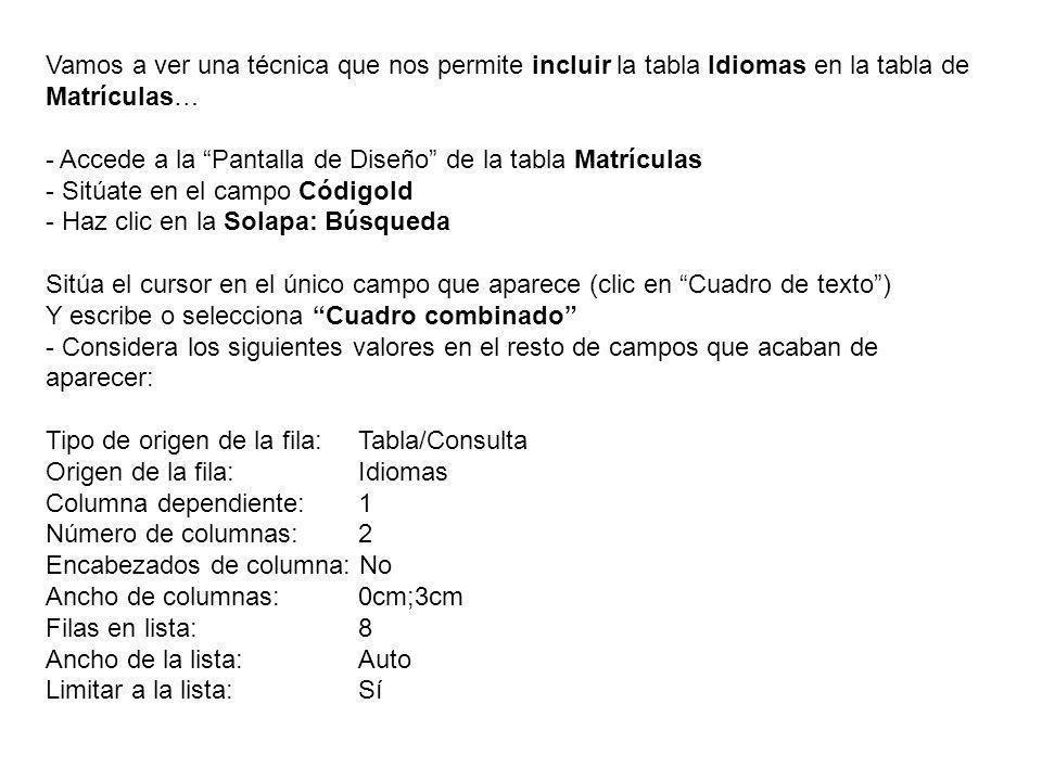 Vamos a ver una técnica que nos permite incluir la tabla Idiomas en la tabla de Matrículas… - Accede a la Pantalla de Diseño de la tabla Matrículas - Sitúate en el campo CódigoId - Haz clic en la Solapa: Búsqueda Sitúa el cursor en el único campo que aparece (clic en Cuadro de texto) Y escribe o selecciona Cuadro combinado - Considera los siguientes valores en el resto de campos que acaban de aparecer: Tipo de origen de la fila: Tabla/Consulta Origen de la fila: Idiomas Columna dependiente: 1 Número de columnas: 2 Encabezados de columna: No Ancho de columnas: 0cm;3cm Filas en lista: 8 Ancho de la lista: Auto Limitar a la lista: Sí