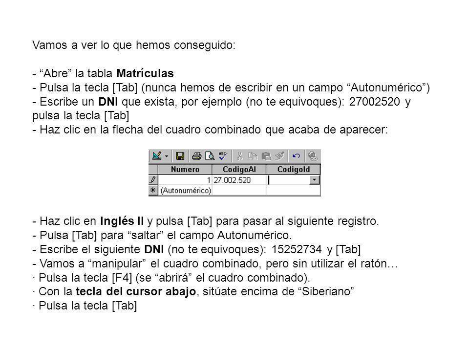 Vamos a ver lo que hemos conseguido: - Abre la tabla Matrículas - Pulsa la tecla [Tab] (nunca hemos de escribir en un campo Autonumérico) - Escribe un DNI que exista, por ejemplo (no te equivoques): 27002520 y pulsa la tecla [Tab] - Haz clic en la flecha del cuadro combinado que acaba de aparecer: - Haz clic en Inglés II y pulsa [Tab] para pasar al siguiente registro.