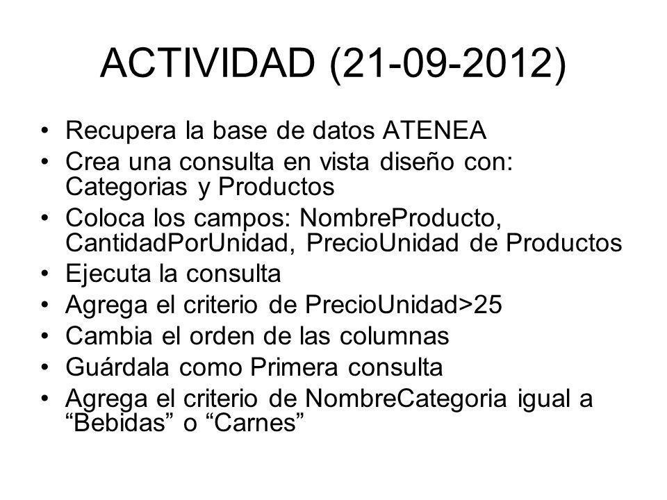 ACTIVIDAD (21-09-2012) Recupera la base de datos ATENEA Crea una consulta en vista diseño con: Categorias y Productos Coloca los campos: NombreProducto, CantidadPorUnidad, PrecioUnidad de Productos Ejecuta la consulta Agrega el criterio de PrecioUnidad>25 Cambia el orden de las columnas Guárdala como Primera consulta Agrega el criterio de NombreCategoria igual a Bebidas o Carnes