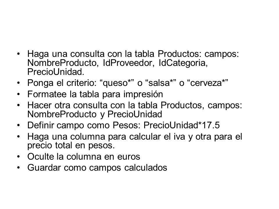 Haga una consulta con la tabla Productos: campos: NombreProducto, IdProveedor, IdCategoria, PrecioUnidad. Ponga el criterio: queso* o salsa* o cerveza