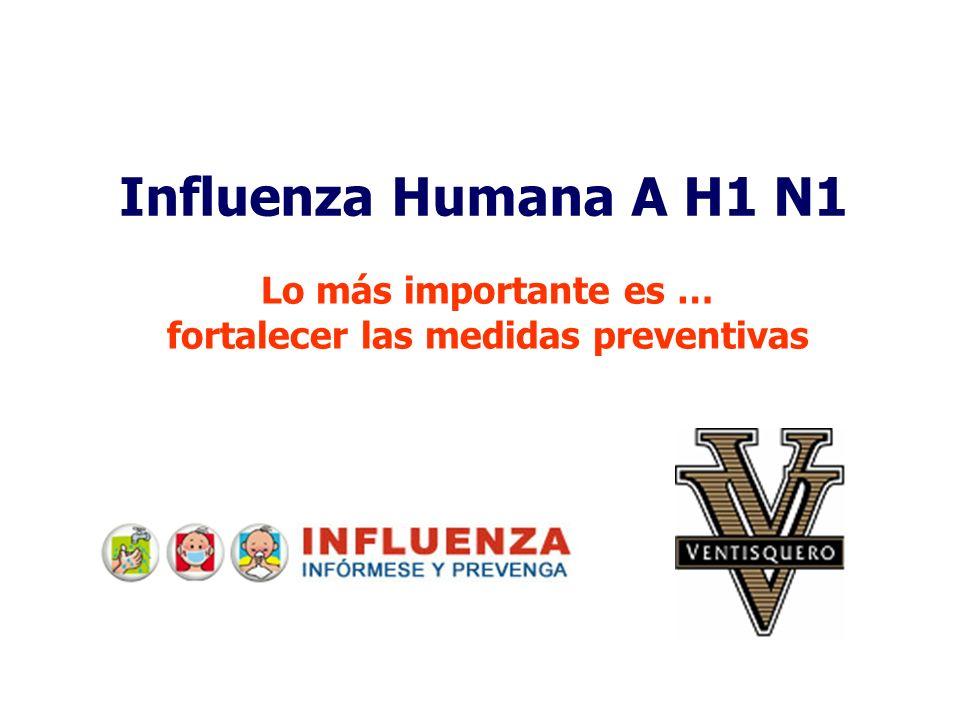 Influenza Humana A H1 N1 Lo más importante es … fortalecer las medidas preventivas