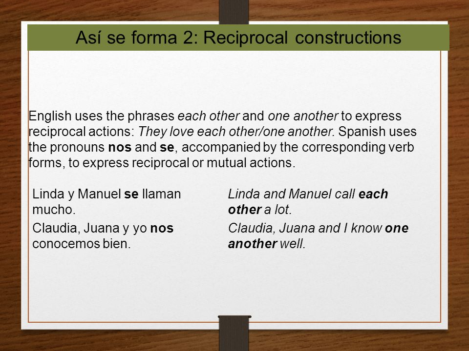 Así se forma 2: Reciprocal constructions English uses the phrases each other and one another to express reciprocal actions: They love each other/one a