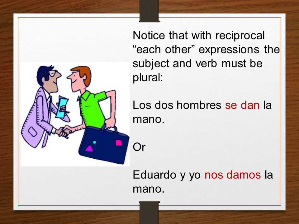 Notice that with reciprocal each other expressions the subject and verb must be plural: Los dos hombres se dan la mano. Or Eduardo y yo nos damos la m
