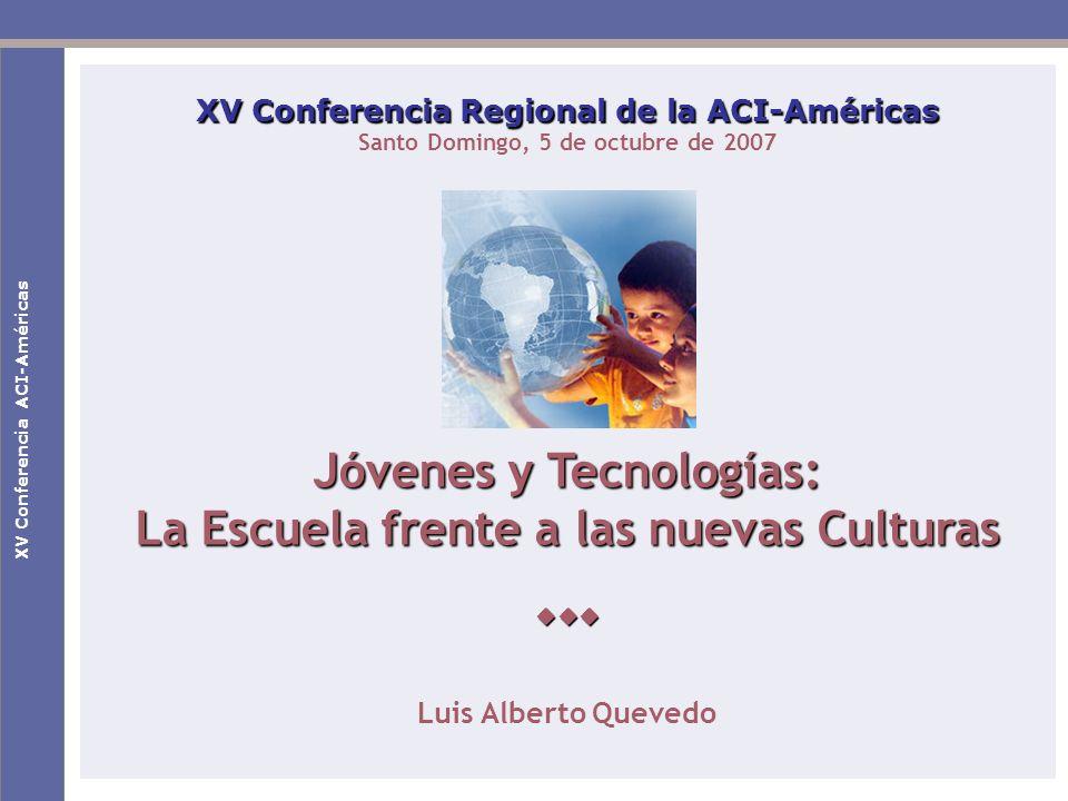 XV Conferencia ACI-Américas XV Conferencia Regional de la ACI-Américas Santo Domingo, 5 de octubre de 2007 Jóvenes y Tecnologías: La Escuela frente a las nuevas Culturas Luis Alberto Quevedo