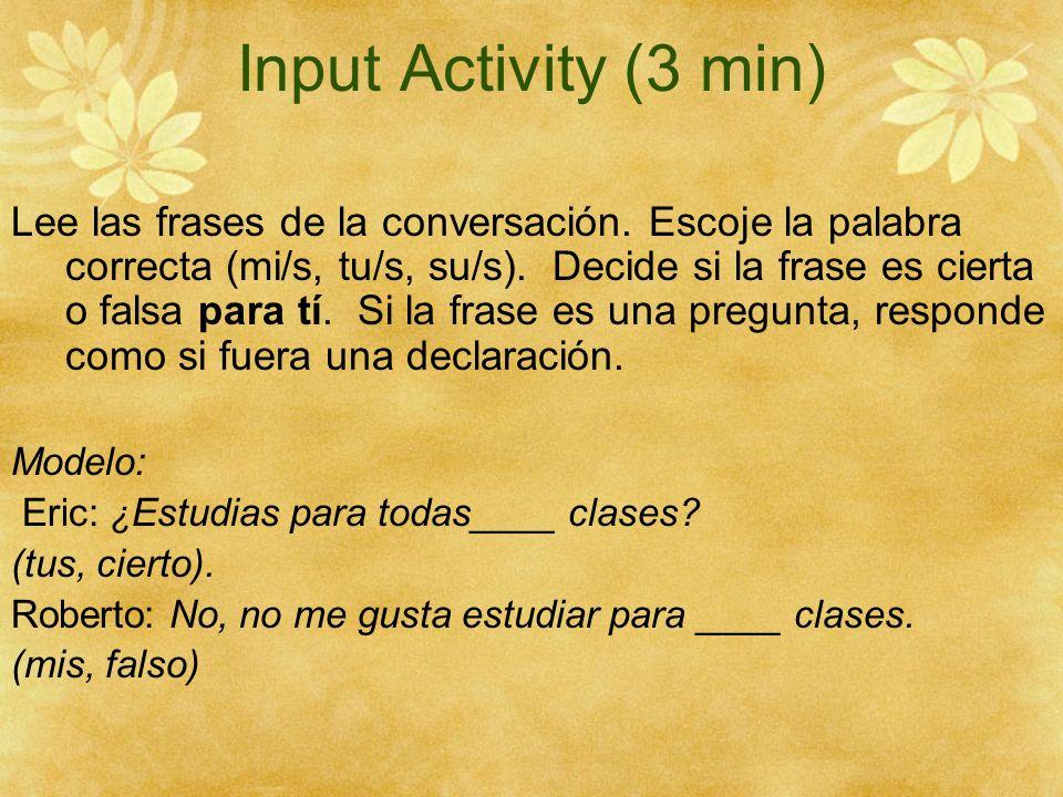 Input Activity (3 min) Lee las frases de la conversación. Escoje la palabra correcta (mi/s, tu/s, su/s). Decide si la frase es cierta o falsa para tí.