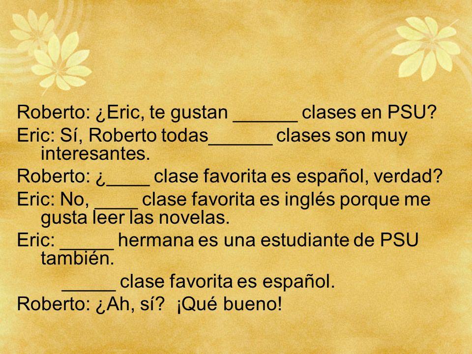 Roberto: ¿Eric, te gustan ______ clases en PSU? Eric: Sí, Roberto todas______ clases son muy interesantes. Roberto: ¿____ clase favorita es español, v