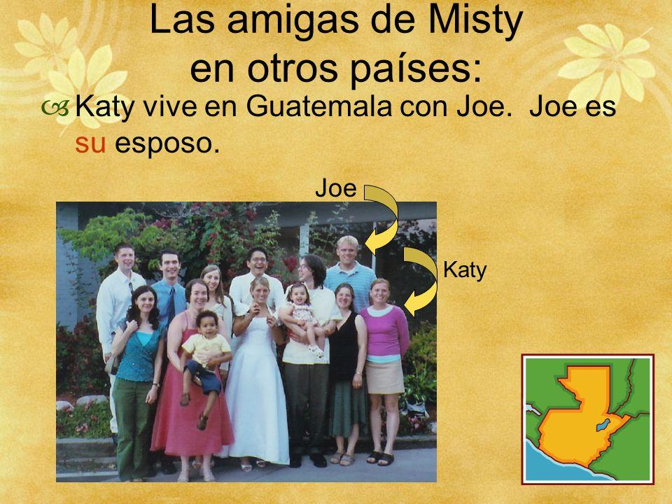 Las amigas de Misty en otros países: Katy vive en Guatemala con Joe. Joe es su esposo. Katy Joe