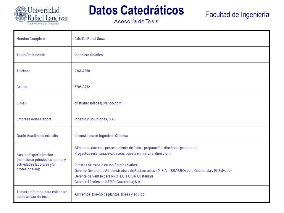 Facultad de Ingeniería Datos Catedráticos Asesoría de Tesis Nombre Completo:Cristián Rossi Sosa Título Profesional:Ingeniero Químico Teléfono:2366-736