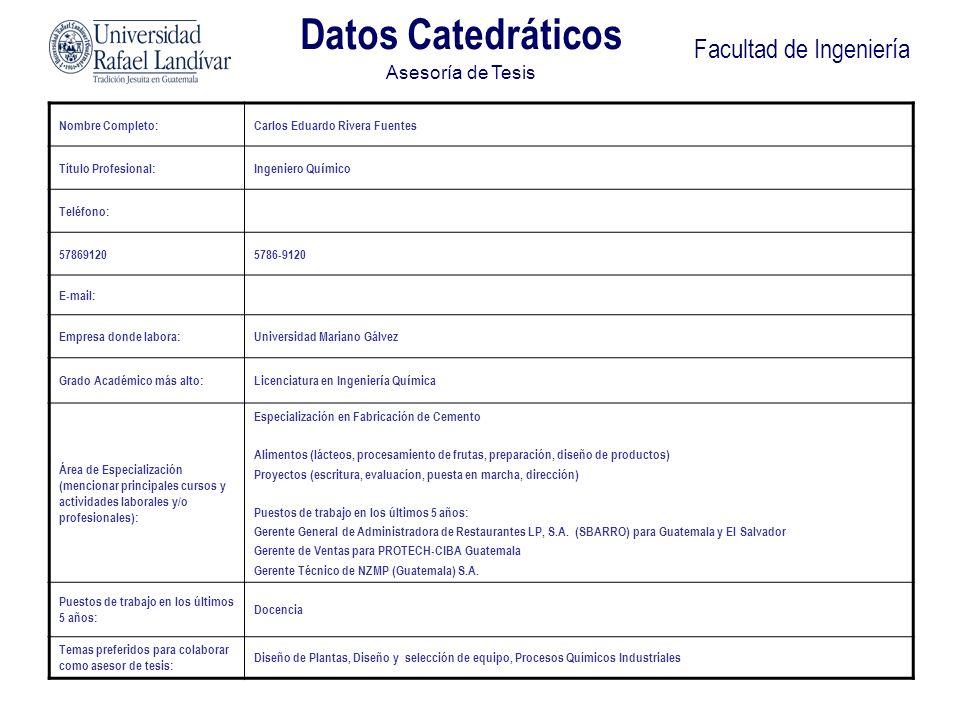 Facultad de Ingeniería Datos Catedráticos Asesoría de Tesis Nombre Completo:Carlos Eduardo Rivera Fuentes Título Profesional:Ingeniero Qu í mico Teléf