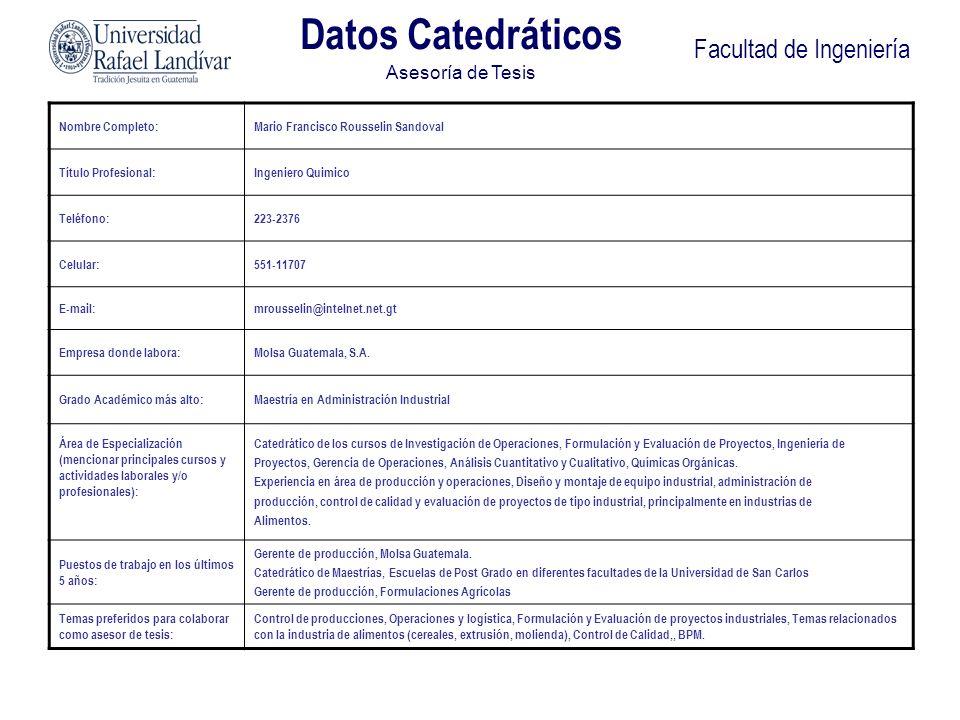 Facultad de Ingeniería Datos Catedráticos Asesoría de Tesis Nombre Completo:Mario Francisco Rousselin Sandoval Título Profesional:Ingeniero Quimico Te