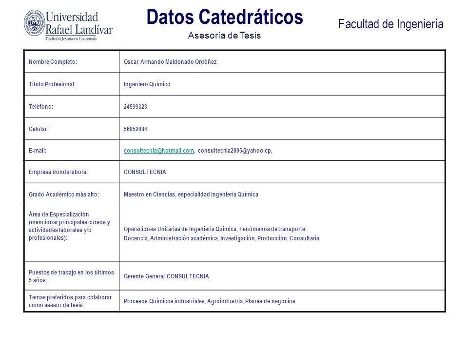 Facultad de Ingeniería Datos Catedráticos Asesoría de Tesis Nombre Completo:Oscar Armando Maldonado Ordóñez Título Profesional:Ingeniero Químico Teléf