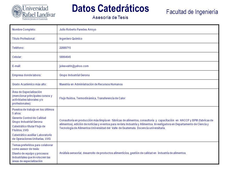Facultad de Ingeniería Datos Catedráticos Asesoría de Tesis Nombre Completo:FEDERICO GUILLERMO SALAZAR RODRIGUEZ Título Profesional:INGENIERO QUIMICO Teléfono:2331 9718 Celular:5608 6080 E-mail:correo@fsalazar.bizland.com Empresa donde labora:UNIVERSIDAD RAFAEL LANDIVAR / UNIVERSIDAD DE SAN CARLOS DE GUATEMALA Grado Académico más alto:MAESTRIA INGENIERIA QUIMICA (PENDIENTE TESIS) Área de Especialización (mencionar principales cursos y actividades laborales y/o profesionales): TERMODINAMICA CINETICA QUIMICA MEDIO AMBIENTE Puestos de trabajo en los últimos 5 años: DIRECTOR ASUNTOS DOCENTES URL DIRECTOR CARRERA INGENIERIA QUIMICA USAC Temas preferidos para colaborar como asesor de tesis: TERMODINAMICA OPERACIONES UNITARIAS