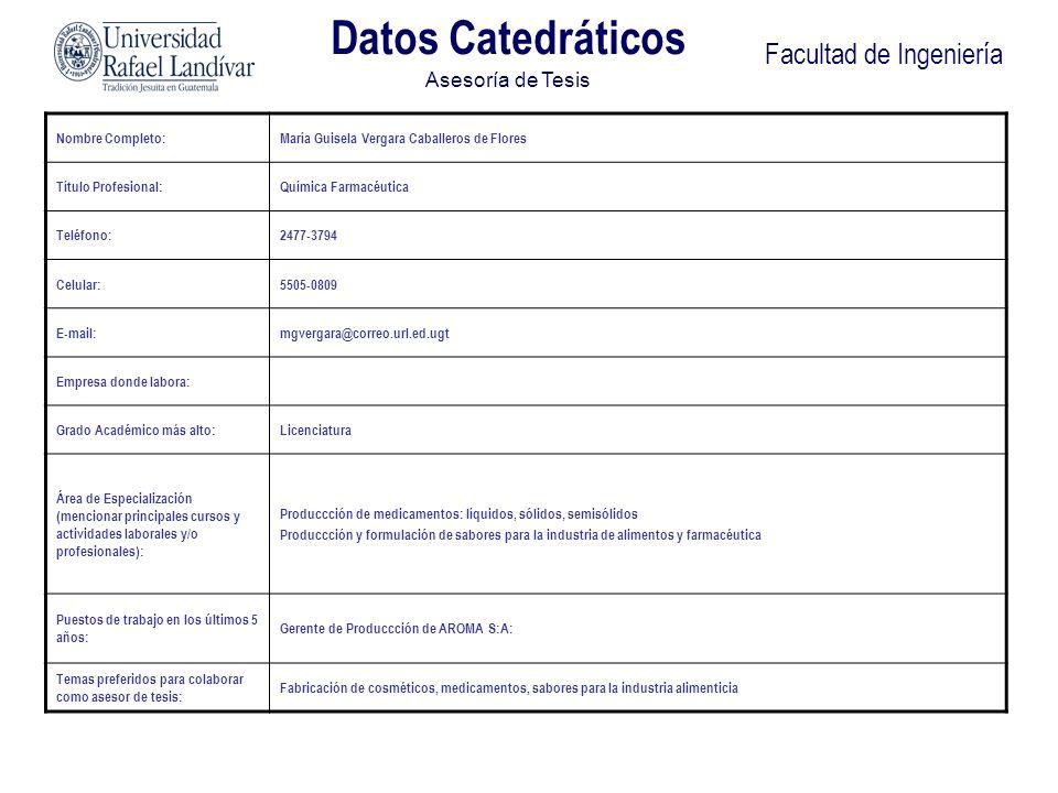 Facultad de Ingeniería Datos Catedráticos Asesoría de Tesis Nombre Completo:María Guisela Vergara Caballeros de Flores Título Profesional:Química Farm