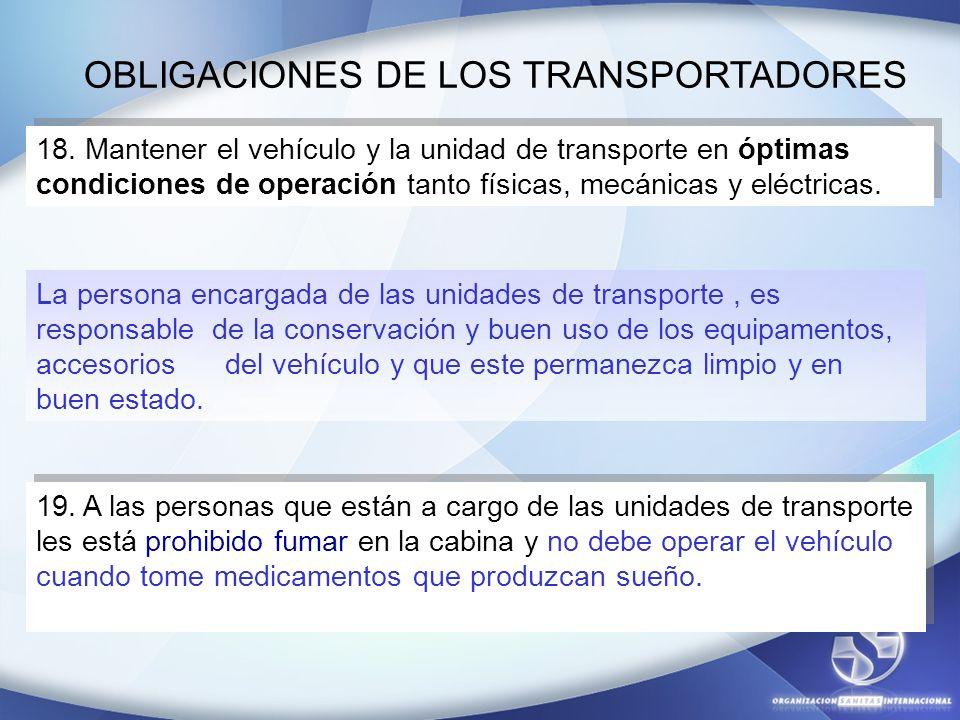 OBLIGACIONES DE LOS TRANSPORTADORES 18. Mantener el vehículo y la unidad de transporte en óptimas condiciones de operación tanto físicas, mecánicas y