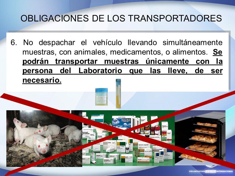 OBLIGACIONES DE LOS TRANSPORTADORES 6. No despachar el vehículo llevando simultáneamente muestras, con animales, medicamentos, o alimentos. Se podrán