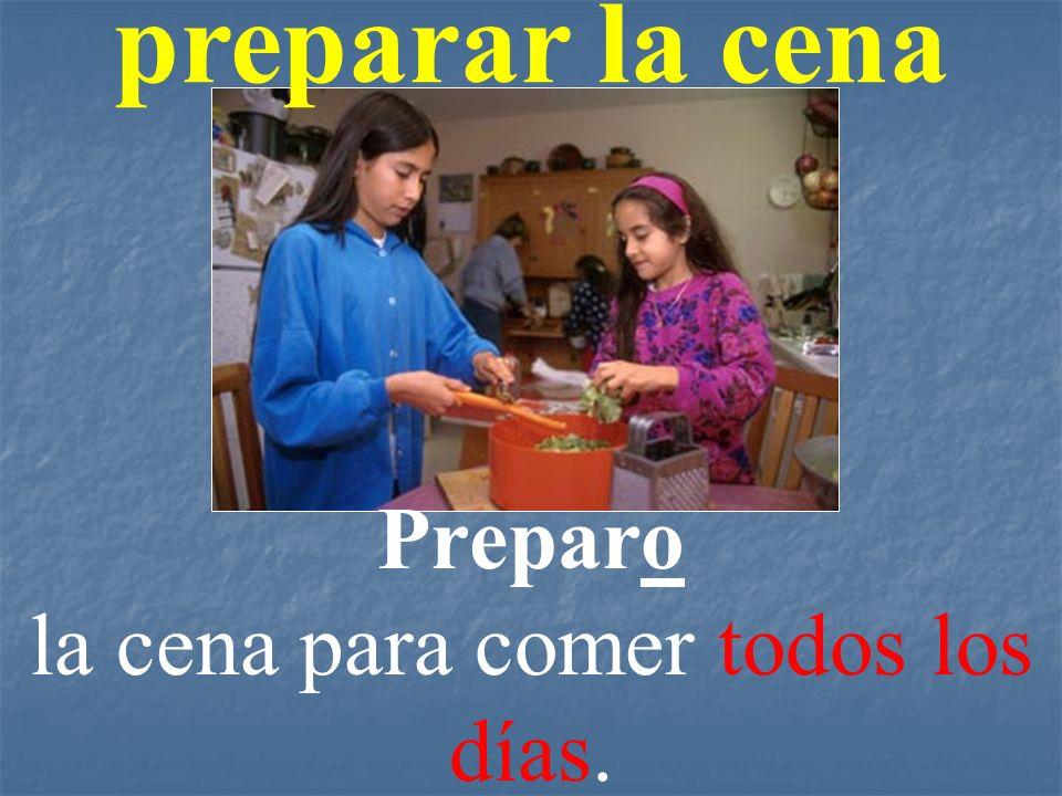 preparar la cena Preparo la cena para comer todos los días.