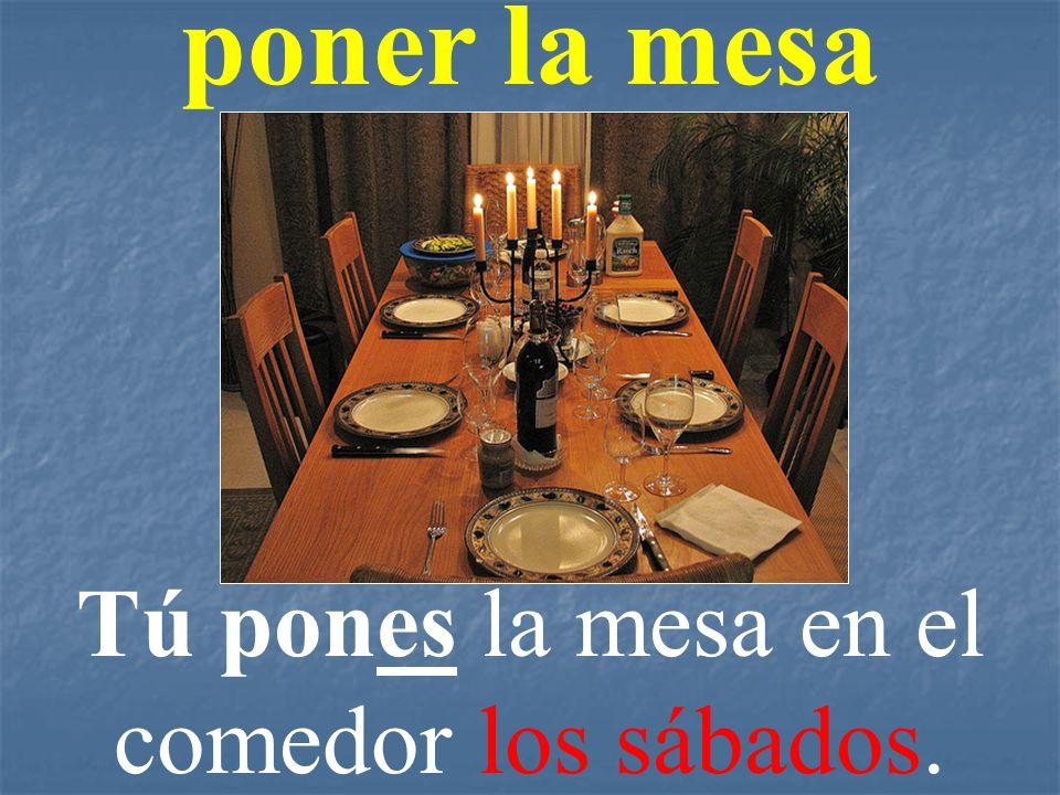 poner la mesa Tú pones la mesa en el comedor los sábados.