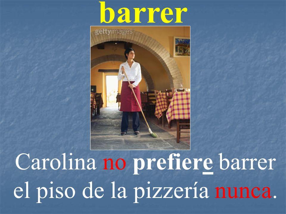 barrer Carolina no prefiere barrer el piso de la pizzería nunca.