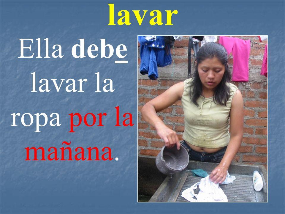 lavar Ella debe lavar la ropa por la mañana.