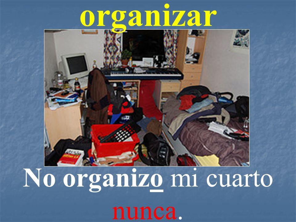 organizar No organizo mi cuarto nunca.