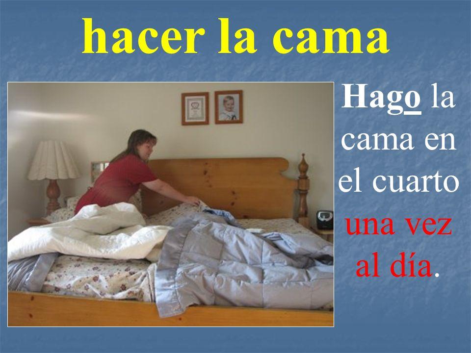 hacer la cama Hago la cama en el cuarto una vez al día.