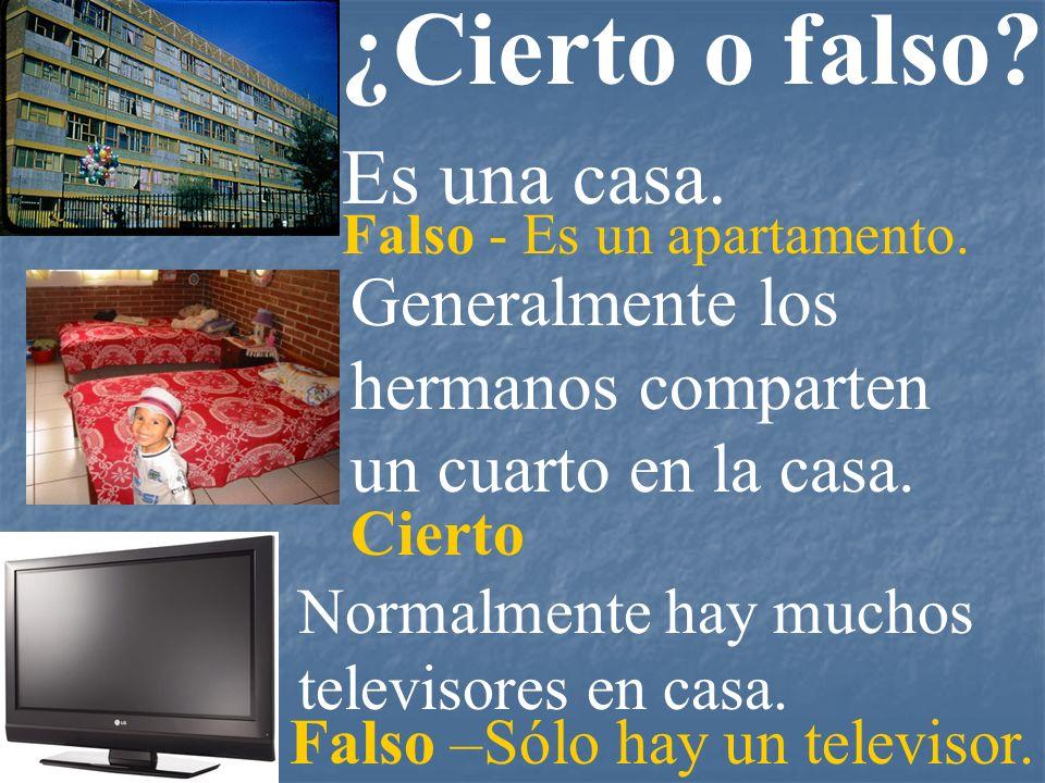 ¿Cierto o falso? Normalmente hay muchos televisores en casa. Generalmente los hermanos comparten un cuarto en la casa. Es una casa. Falso - Es un apar