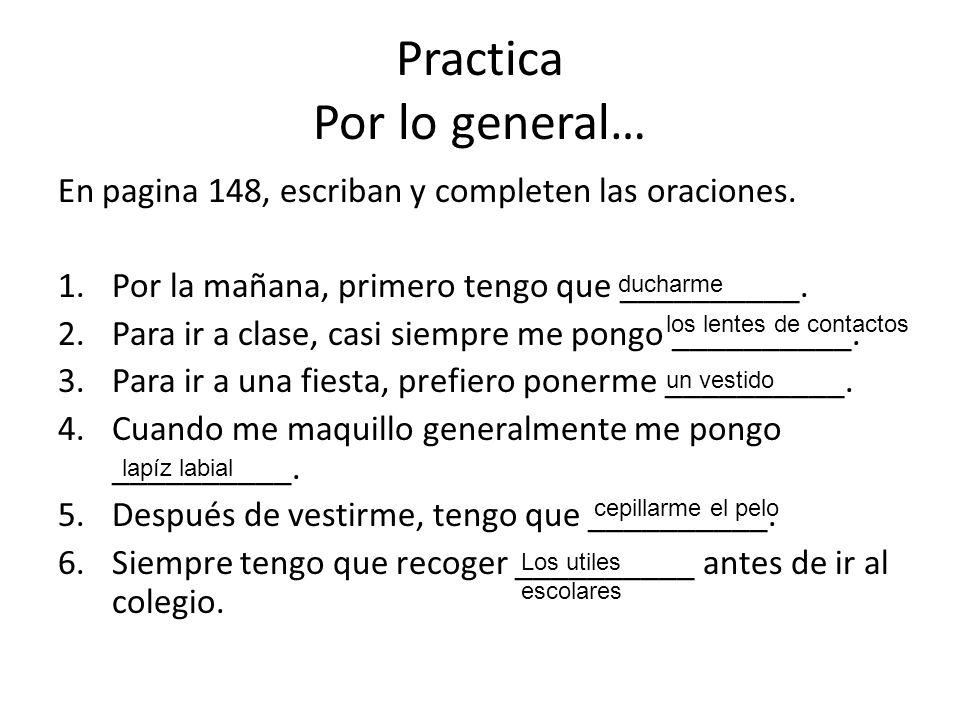 Practica Por lo general… En pagina 148, escriban y completen las oraciones. 1.Por la mañana, primero tengo que __________. 2.Para ir a clase, casi sie