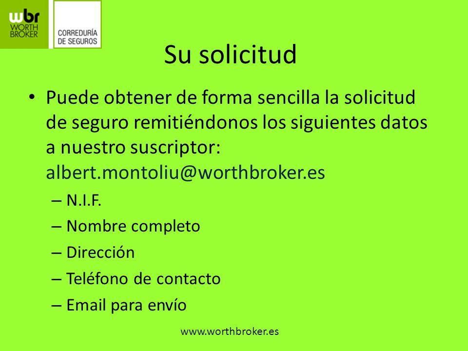 Su solicitud Puede obtener de forma sencilla la solicitud de seguro remitiéndonos los siguientes datos a nuestro suscriptor: albert.montoliu@worthbrok