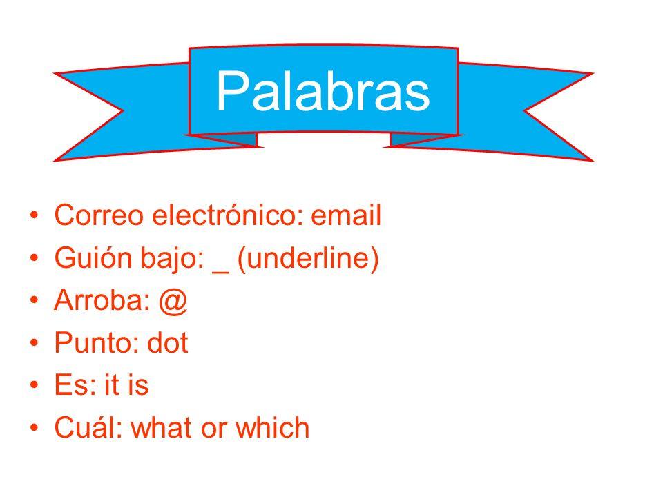Correo electrónico: email Guión bajo: _ (underline) Arroba: @ Punto: dot Es: it is Cuál: what or which Palabras
