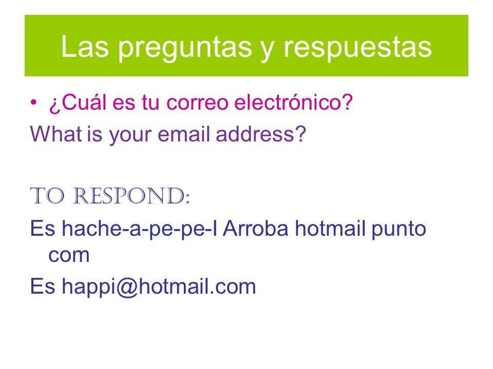 Las preguntas y respuestas ¿Cuál es tu correo electrónico? What is your email address? To respond: Es hache-a-pe-pe-I Arroba hotmail punto com Es happ