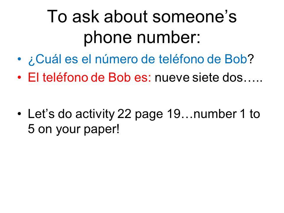 To ask about someones phone number: ¿Cuál es el número de teléfono de Bob? El teléfono de Bob es: nueve siete dos….. Lets do activity 22 page 19…numbe