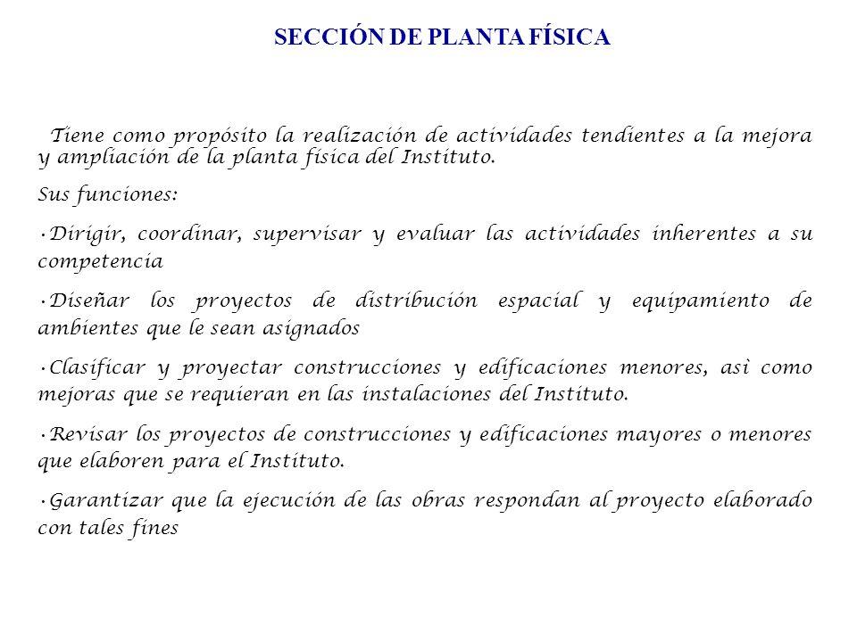 SECCIÓN DE PLANTA FÍSICA Tiene como propósito la realización de actividades tendientes a la mejora y ampliación de la planta física del Instituto.