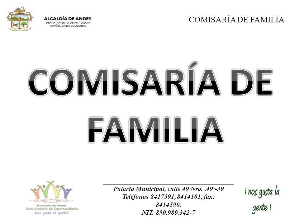 COMISARÍA DE FAMILIA Palacio Municipal, calle 49 Nro..49ª-39 Teléfonos 8417591, 8414101, fax: 8414590. NIT. 890.980.342-7