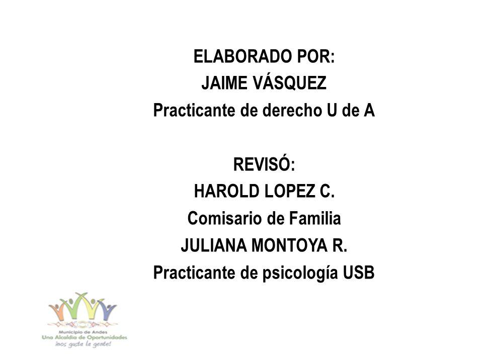 ELABORADO POR: JAIME VÁSQUEZ Practicante de derecho U de A REVISÓ: HAROLD LOPEZ C. Comisario de Familia JULIANA MONTOYA R. Practicante de psicología U