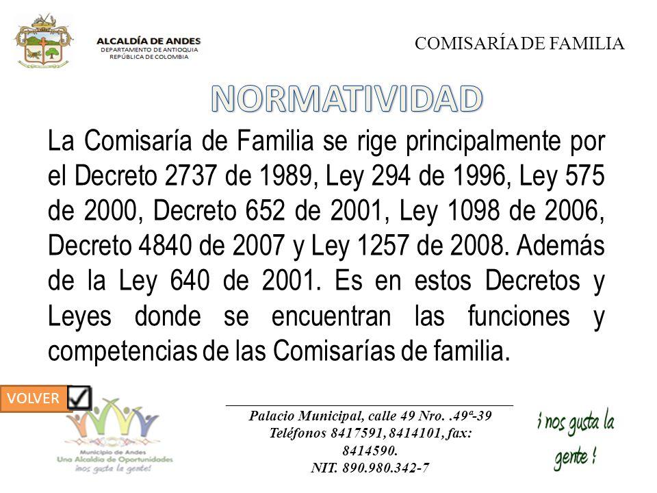 La Comisaría de Familia se rige principalmente por el Decreto 2737 de 1989, Ley 294 de 1996, Ley 575 de 2000, Decreto 652 de 2001, Ley 1098 de 2006, D
