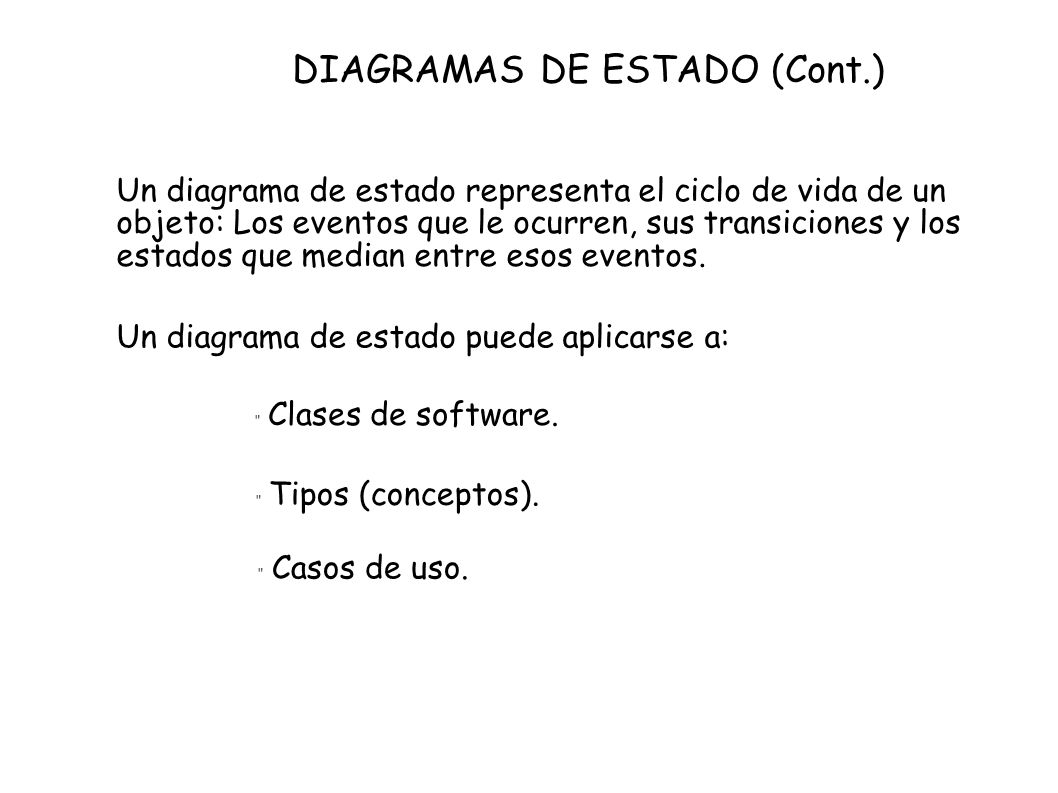 DIAGRAMAS DE ESTADO (Cont.) Un diagrama de estado representa el ciclo de vida de un objeto: Los eventos que le ocurren, sus transiciones y los estados