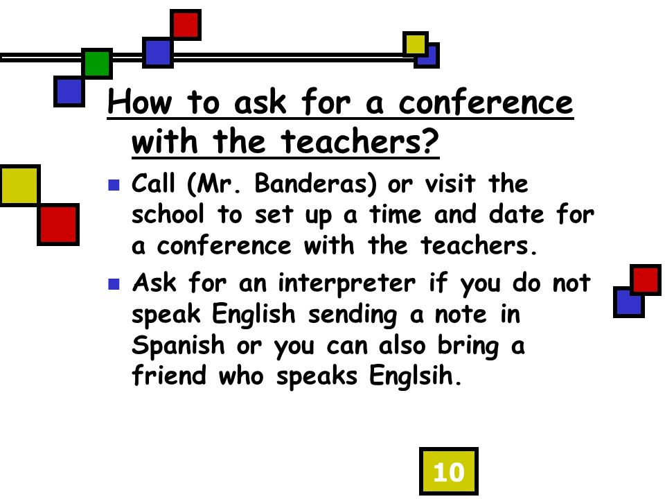 10 How to ask for a conference with the teachers. Call (Mr.