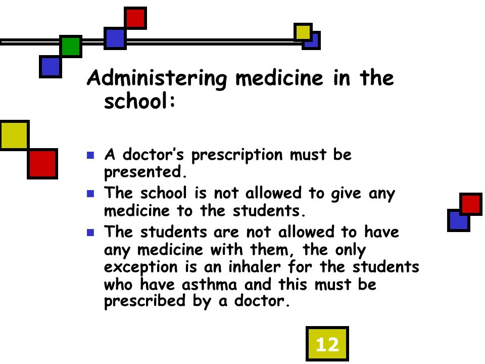 12 Administering medicine in the school: A doctors prescription must be presented. The school is not allowed to give any medicine to the students. The