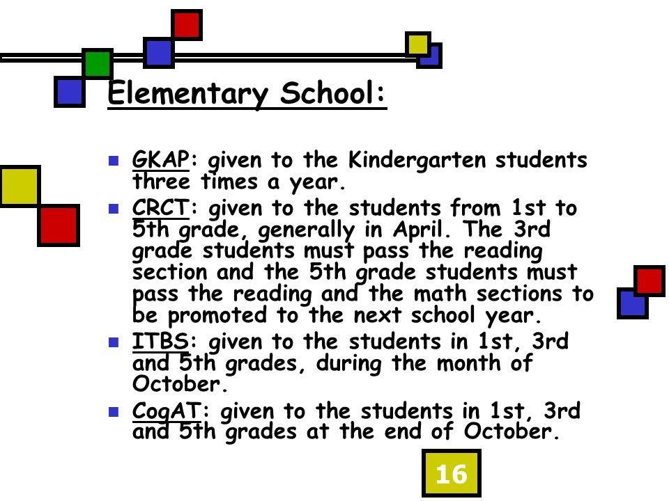 16 Elementary School: GKAP: given to the Kindergarten students three times a year. CRCT: given to the students from 1st to 5th grade, generally in Apr