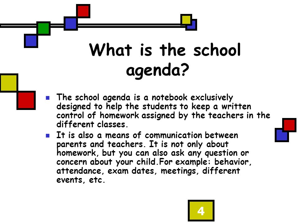 4 What is the school agenda? The school agenda is a notebook exclusively designed to help the students to keep a written control of homework assigned