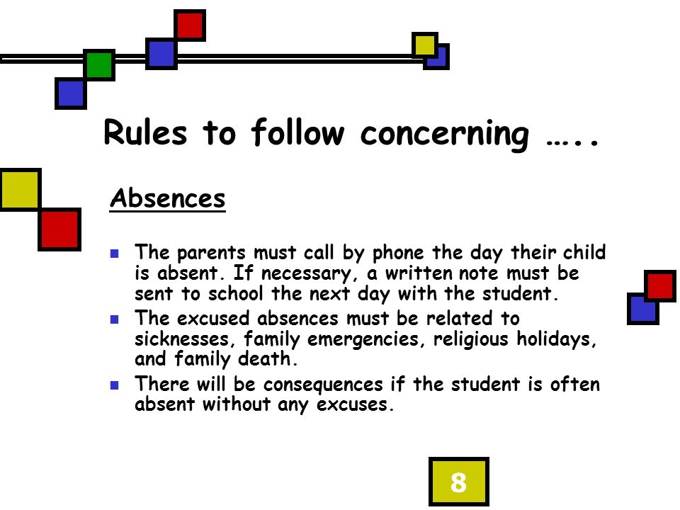 8 Rules to follow concerning ….. Absences The parents must call by phone the day their child is absent. If necessary, a written note must be sent to s
