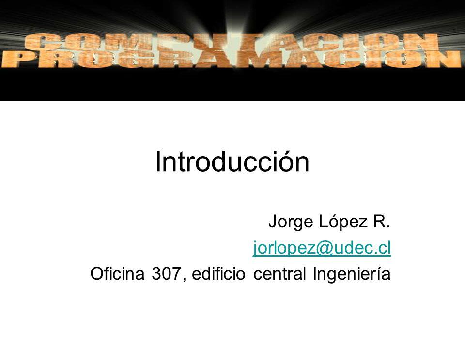 Introducción Jorge López R. jorlopez@udec.cl Oficina 307, edificio central Ingeniería