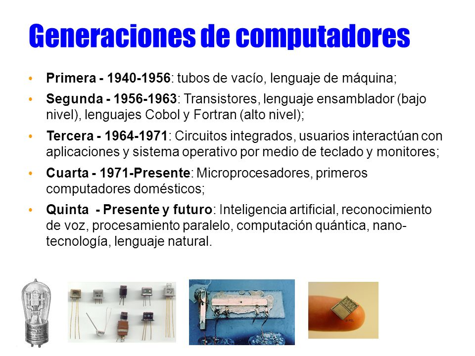 Generaciones de computadores Primera - 1940-1956: tubos de vacío, lenguaje de máquina; Segunda - 1956-1963: Transistores, lenguaje ensamblador (bajo n