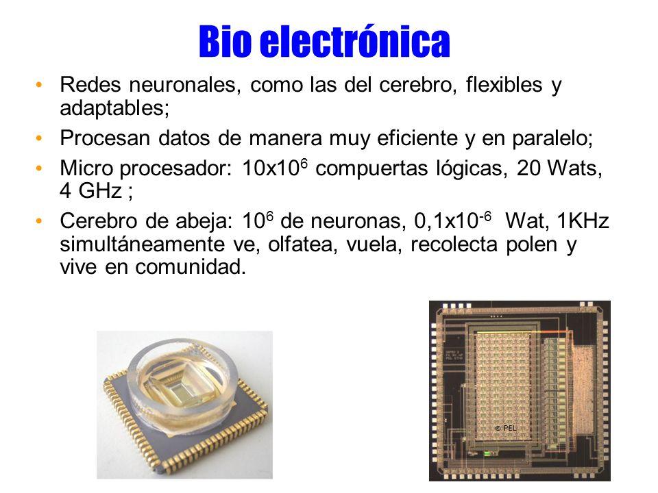 Bio electrónica Redes neuronales, como las del cerebro, flexibles y adaptables; Procesan datos de manera muy eficiente y en paralelo; Micro procesador