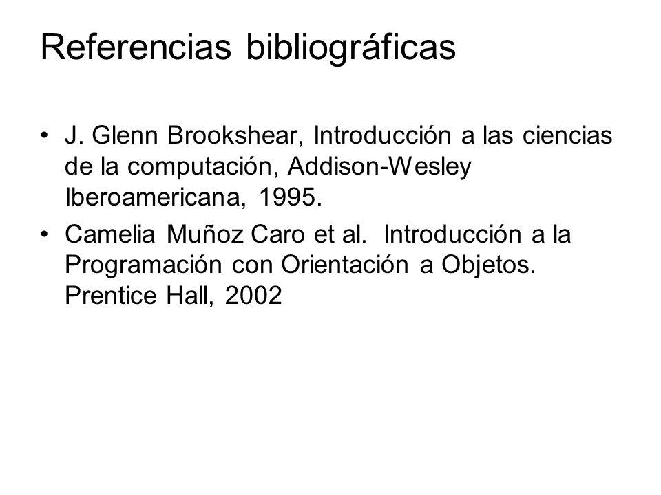 Referencias bibliográficas J. Glenn Brookshear, Introducción a las ciencias de la computación, Addison-Wesley Iberoamericana, 1995. Camelia Muñoz Caro