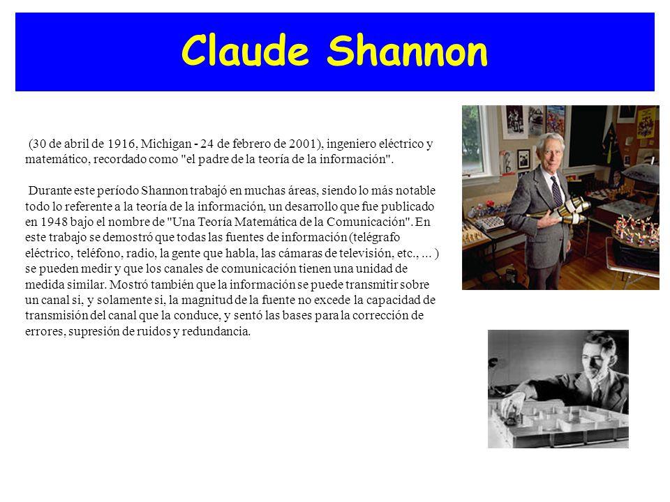 Claude Shannon (30 de abril de 1916, Michigan - 24 de febrero de 2001), ingeniero eléctrico y matemático, recordado como