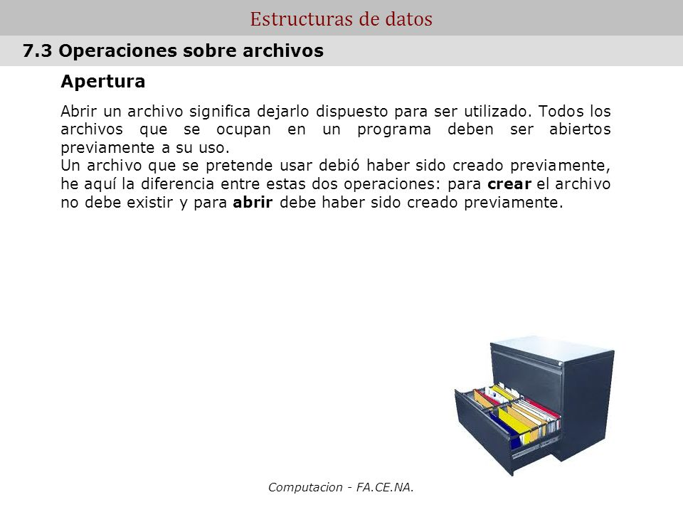 Computacion - FA.CE.NA. Estructuras de datos Apertura Abrir un archivo significa dejarlo dispuesto para ser utilizado. Todos los archivos que se ocupa